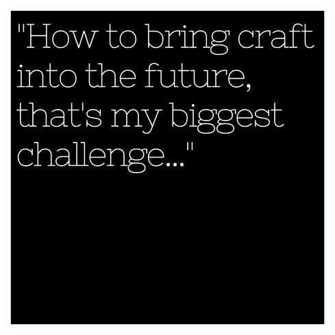 How to bring craft into the future, that's my biggest challenge...''
