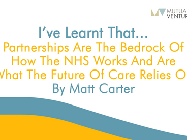Matt Carter: I've learnt that… partnerships are the bedrock of how the NHS works
