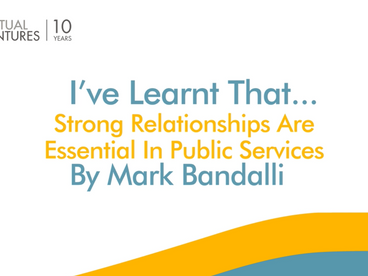 Mark Bandalli: I've learnt that... strong relationships are essential in public services