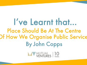 John Copps: I've learnt that… place should be at the centre of how we organise public services