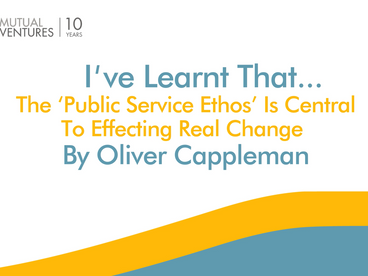 Oliver Cappleman: I've learnt that… the 'public service ethos' is central.