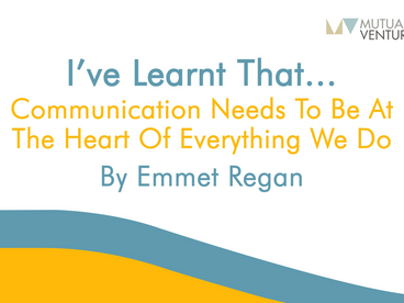 Emmet Regan: I've learnt that… communication needs to be at the heart of everything we do