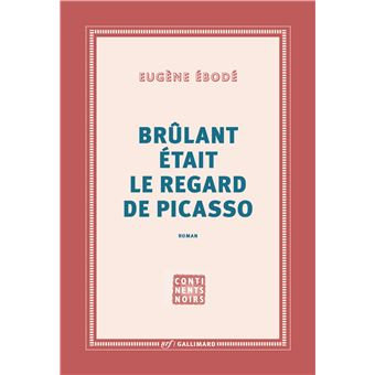 Brûlant était le regard de Picasso, Eugène Ebodé