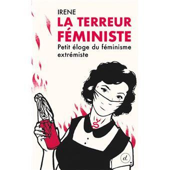 La terreur féministe: petit éloge du féminisme extrémiste, Iréné