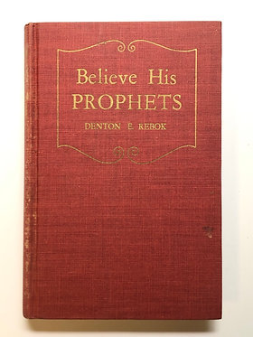 Believe His Prophets by Denton E. Rebok