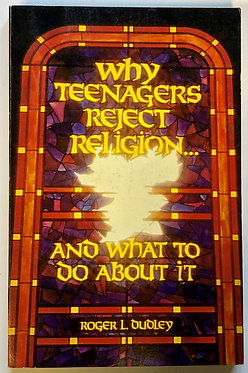Why Teenagers Reject Religion... And What to Do About It by Roger L. Dudley