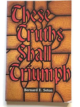 These Truths SHall Triumph by Bernard E. Seton