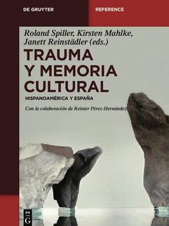Roland Spiller, Kirsten Mahlke, Janett Reinstädtler (Eds.), Trauma y memoria cultural. Hispanoaméricana y España. Berlín: De Gruyter, 2020.