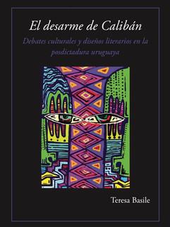 El desarme de Calibán. Debates culturales y diseños literarios en la posdictadura uruguaya