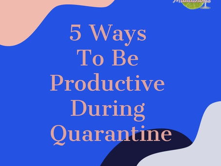 5 Ways To Be Productive During Quarantine