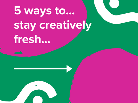 5 ways to...stay creatively fresh