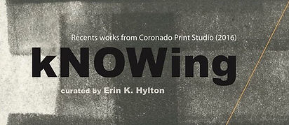 Recents works from Coronado printstudio, KNOWing exhibition, curated by Erin K. Hylton