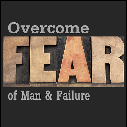 Overcome Fear of Man & Failure