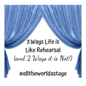 3 Ways Life is Like a Rehearsal (and 2 Ways it is Not!)