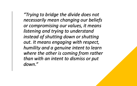 Trying to bridge the divide does not necessarily mean changing our beliefs or compromising our values, it means listening and trying to understand instead of shutting down or shutting out. It means engaging with respect, humility and a genuine intent to learn where the other is coming from rather than with an intent to dismiss or put down