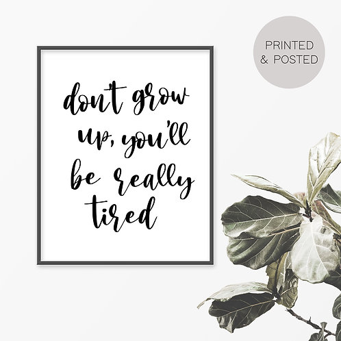 Don't Grow Up, You'll Be Really Tired Print