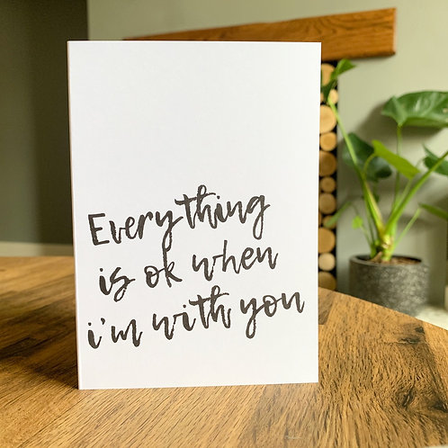 Everything Is Ok When I'm With You Card