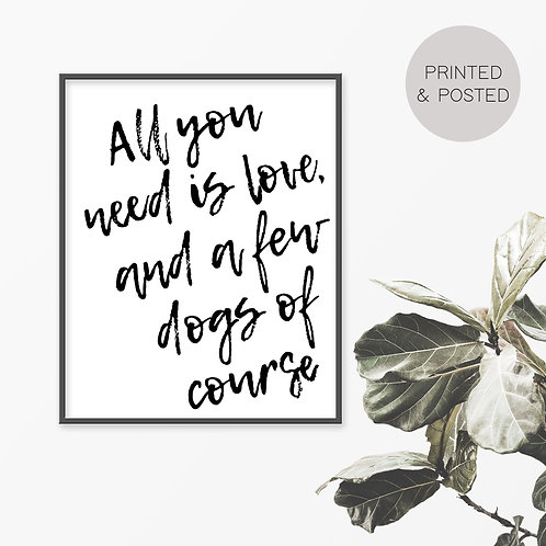 All You Need Is Love And A Few Dogs Print