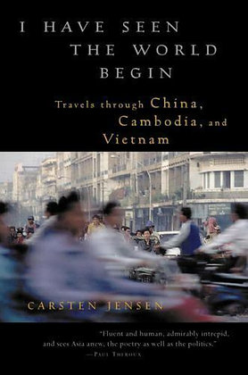 I Have Seen the World Begin : Travels Through China, Cambodia, and Vietnam