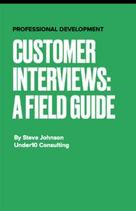 Customer Interviews: A Field Guide