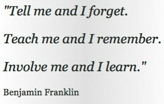Tell me and I forget, teach me and I remember, involve me and I learn.