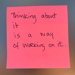 Thinking about it is a way of working on it