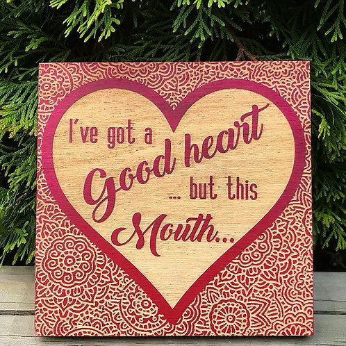 I've Got A Good Heart But This Mouth engraved sign