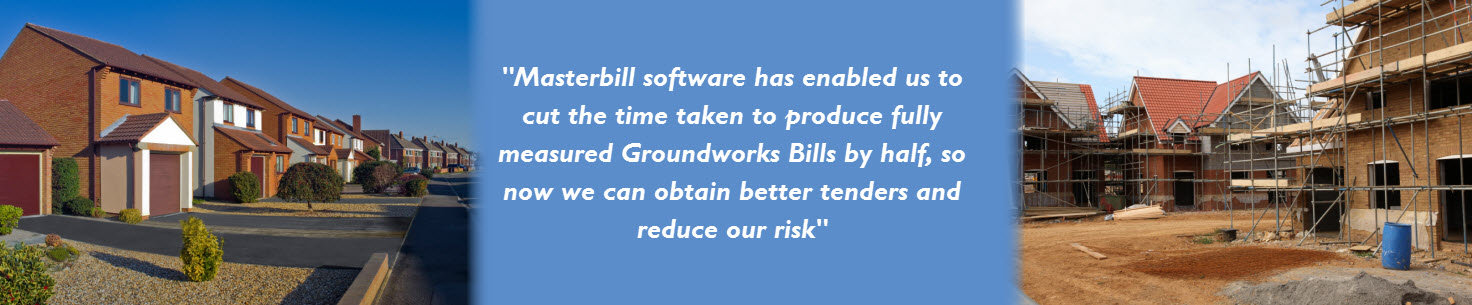 Masterbill software has enabled us to cut the time taken to produce fully measured Groundworks Bills by half, so now we can obtain better tenders and reduce our risk