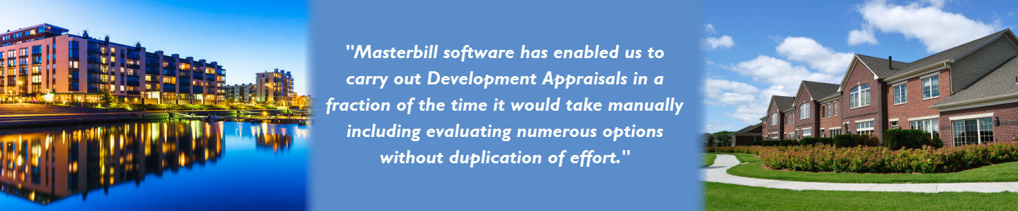 Masterbill software has enabled us to carry out Development Appraisals in a fraction of the time it would take manually including evaluating numerous options without duplication of effort