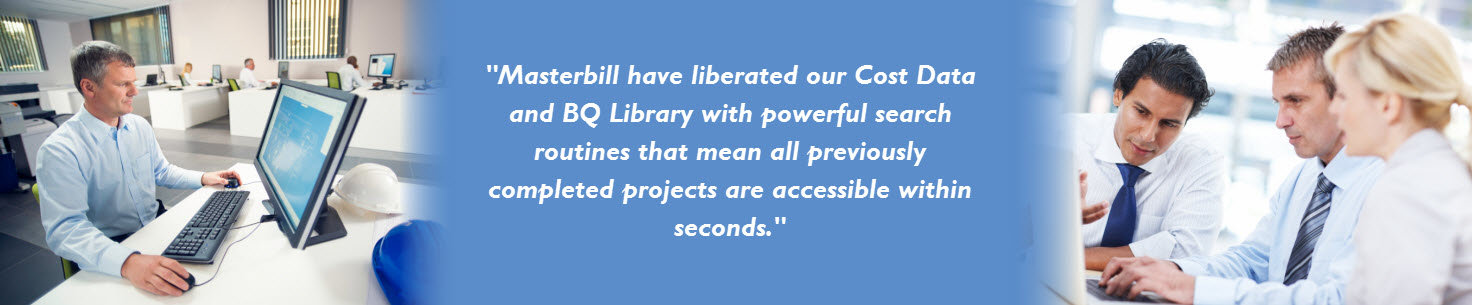 Masterbill have liberated our cost data and BQ Library with powerful search routines that mean all previously completed projects are available within seconds