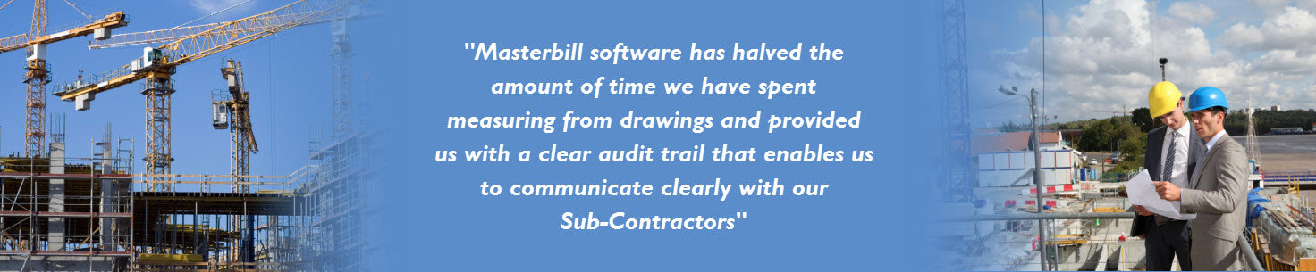 Masterbill software has halvedthe amount of time we have spent measuring from drawings and provided us with a clear audit trail that enables us to communicate clearly with our Sub-Contractors
