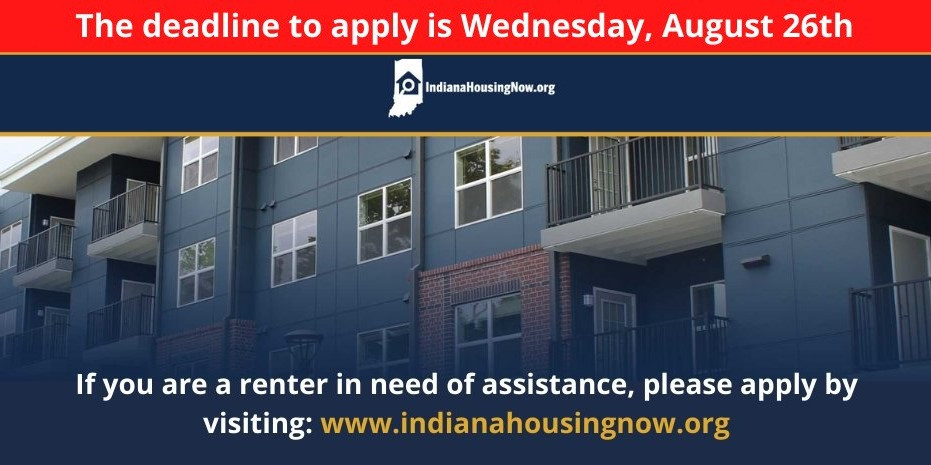 The deadline to apply for Indiana's rental assistance program is Wednesday, August 26, 2020. If you are a renter in need of assistance, please apply at Indiana Housing Now dot org.