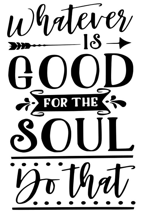 Whatever is Good for the Soul