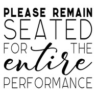 Please Remain Seated for the Entire Perf