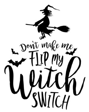 don't make me flip my witch switch.jpg
