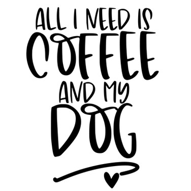 All I need is coffee and my dog.jpg