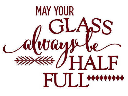 May Your Glass Always Be Half Full