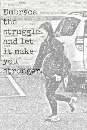 Embrace the Struggle...