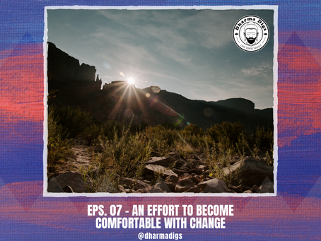 Dharma Digs Podcast - Ep. 07 - Becoming Comfortable with Change (solo dig)