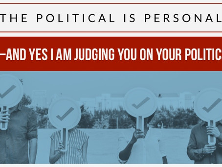 The Political is Personal—and yes I am judging you on your politics.