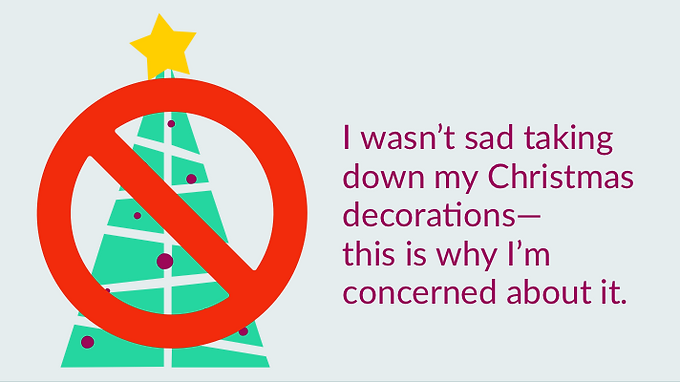 I wasn't sad taking down my Christmas decorations—this is why I am concerned about it.