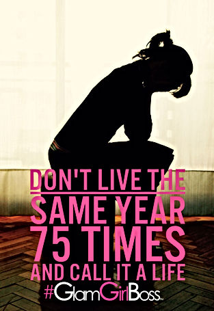 Don't live the same year 75 times and call it a life - #GlamGirlBoss UnLeashed Event