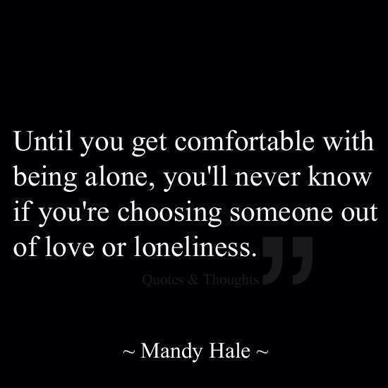 until you get comfortable with being alone, you'll never know if you're choosing someone out of love or loneliness