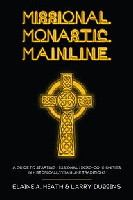 Missional Monastic Mainline, A Guide to Starting Missional Micro-Communities in Historically Mainline Traditions | Elaine A. Heath