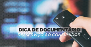 """O que o documentário """"Desserviço ao Consumidor"""" diz pra gente?"""