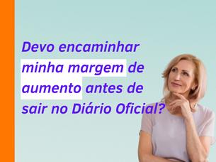 """""""Devo encaminhar minha margem de aumento antes de sair no Diário Oficial?"""""""