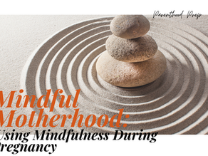Mindful Motherhood: Using Mindfulness During Pregnancy