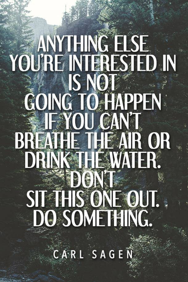 "Environmental quotes Mad Organics ""Anything else you're interested in is not going to happen if you can't breathe the air or drink the water. Don't sit this one out. Do something."" - Carl Sagen"