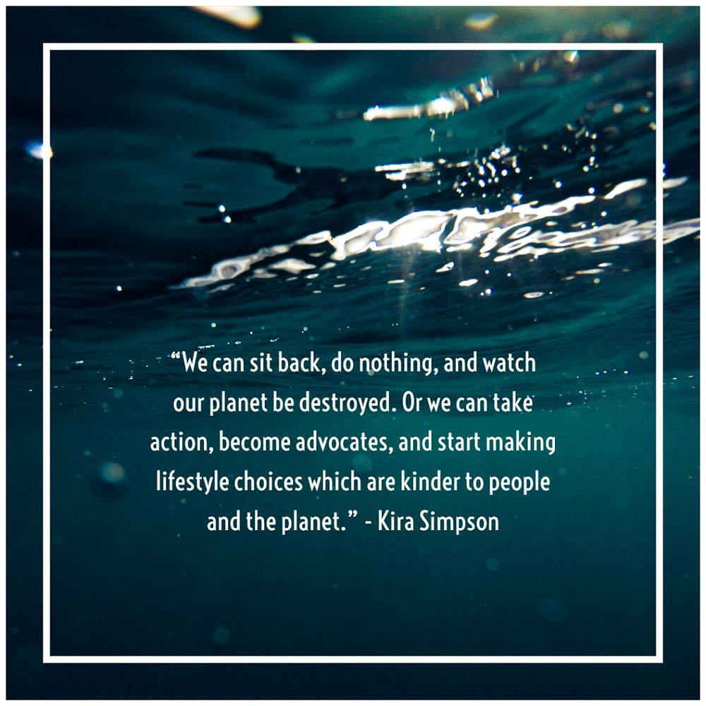 """We can sit back, do nothing, and watch our planet be destroyed. Or we can take action, become advocates, and start making lifestyle choices which are kinder to people and the planet."" - Kiara Simpson Eco friendly quotes Mad Organics"