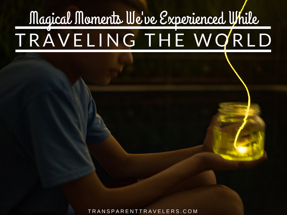 Magical Moments We've Experienced While Traveling the World with the Transparent Travelers at www.transparenttravelers.com